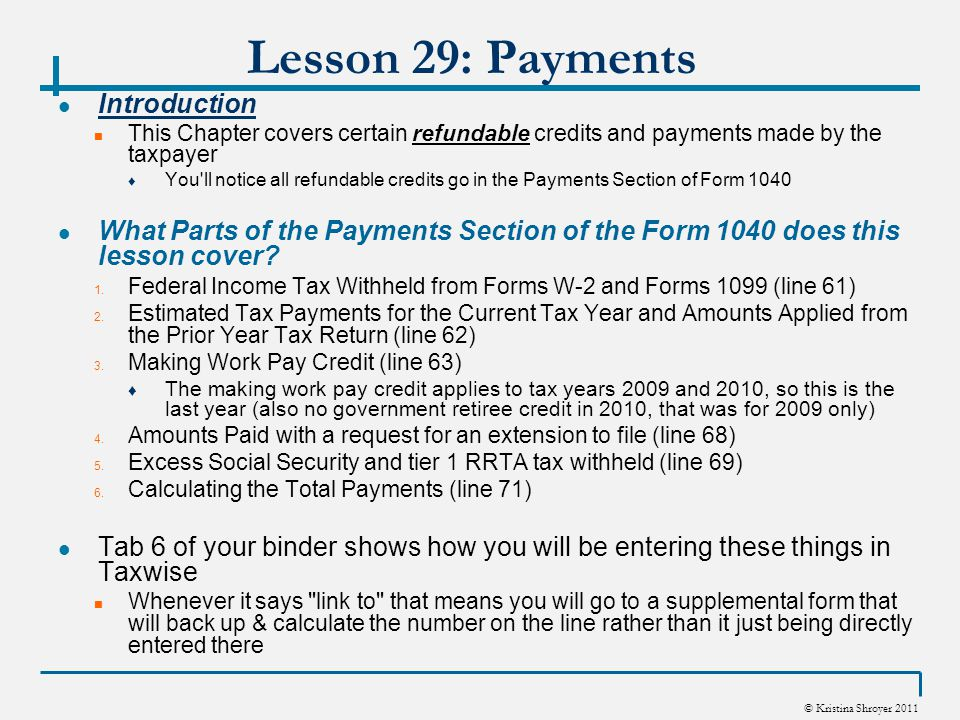 © Kristina Shroyer 2011 Lesson 29: Payments First Time Homebuyer Credit (line 67) - continued Calculating the Credit Amount The credit is generally the smaller of: ♦ $8000 ($4000 for MFS) – OR – ♦ 10% of the purchase price of the home ♦ Remember the amounts are $6500 and $3500 max for long time residents The credit is phased out (reduced or eliminated) for higher income taxpayers based on the taxpayers Modified Adjusted Gross Income (MAGI) ♦ Remember the phase out is different for homes purchased after 11/06/09 Form 5405 is used to calculate the credit and it is reported on line 67 of Form 1040 You want to make sure you answer all questions correctly, attach the settlement statement to the return if required and double check the form 5405 after completion Remember we said for 2010 returns with the credit they can not be e-filed
