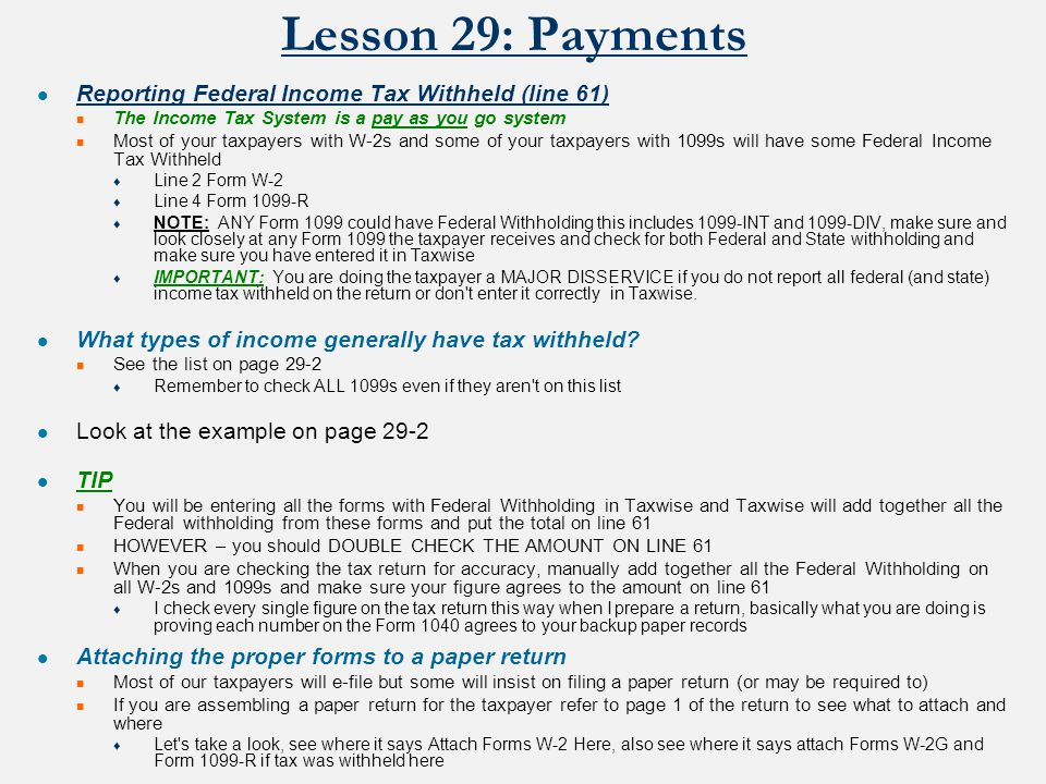 Lesson 29: Payments Reporting Federal Income Tax Withheld (line 61) The Income Tax System is a pay as you go system Most of your taxpayers with W-2s and some of your taxpayers with 1099s will have some Federal Income Tax Withheld ♦ Line 2 Form W-2 ♦ Line 4 Form 1099-R ♦ NOTE: ANY Form 1099 could have Federal Withholding this includes 1099-INT and 1099-DIV, make sure and look closely at any Form 1099 the taxpayer receives and check for both Federal and State withholding and make sure you have entered it in Taxwise ♦ IMPORTANT: You are doing the taxpayer a MAJOR DISSERVICE if you do not report all federal (and state) income tax withheld on the return or don t enter it correctly in Taxwise.
