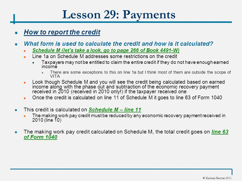 © Kristina Shroyer 2011 Lesson 29: Payments Total Payments (total payments and refundable credits) – line 72 Form 1040 line 72 is where all the payments and refundable credits from lines 61-71 (not including 64b) are totaled ♦ This figure will then be subtracted from the total tax on line 60 to figure out if the taxpayer has an overpayment of taxes (refund) or owes taxes