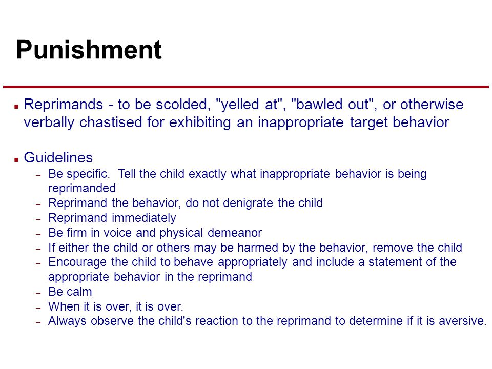 Punishment n Reprimands - to be scolded, yelled at , bawled out , or otherwise verbally chastised for exhibiting an inappropriate target behavior n Guidelines – Be specific.