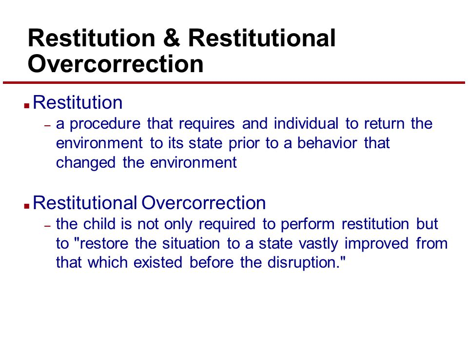 Restitution & Restitutional Overcorrection n Restitution – a procedure that requires and individual to return the environment to its state prior to a behavior that changed the environment n Restitutional Overcorrection – the child is not only required to perform restitution but to restore the situation to a state vastly improved from that which existed before the disruption.