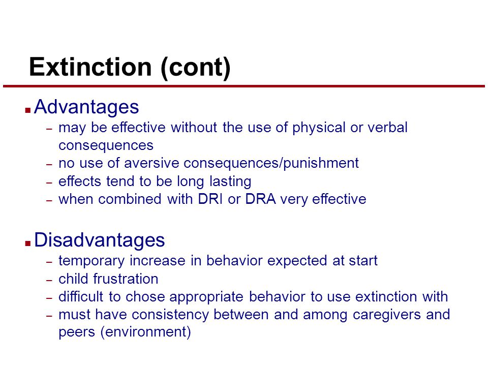 Extinction (cont) n Advantages – may be effective without the use of physical or verbal consequences – no use of aversive consequences/punishment – effects tend to be long lasting – when combined with DRI or DRA very effective n Disadvantages – temporary increase in behavior expected at start – child frustration – difficult to chose appropriate behavior to use extinction with – must have consistency between and among caregivers and peers (environment)