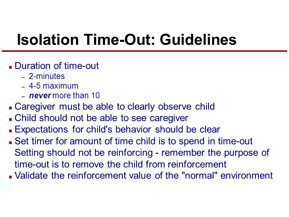 Isolation Time-Out: Guidelines n Duration of time-out – 2-minutes – 4-5 maximum – never more than 10 n Caregiver must be able to clearly observe child n Child should not be able to see caregiver n Expectations for child s behavior should be clear n Set timer for amount of time child is to spend in time-out Setting should not be reinforcing - remember the purpose of time-out is to remove the child from reinforcement n Validate the reinforcement value of the normal environment