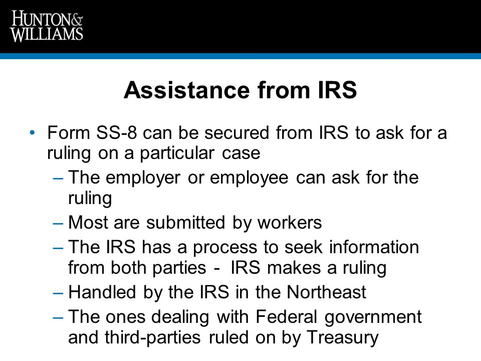Assistance from IRS Form SS-8 can be secured from IRS to ask for a ruling on a particular case –The employer or employee can ask for the ruling –Most are submitted by workers –The IRS has a process to seek information from both parties - IRS makes a ruling –Handled by the IRS in the Northeast –The ones dealing with Federal government and third-parties ruled on by Treasury