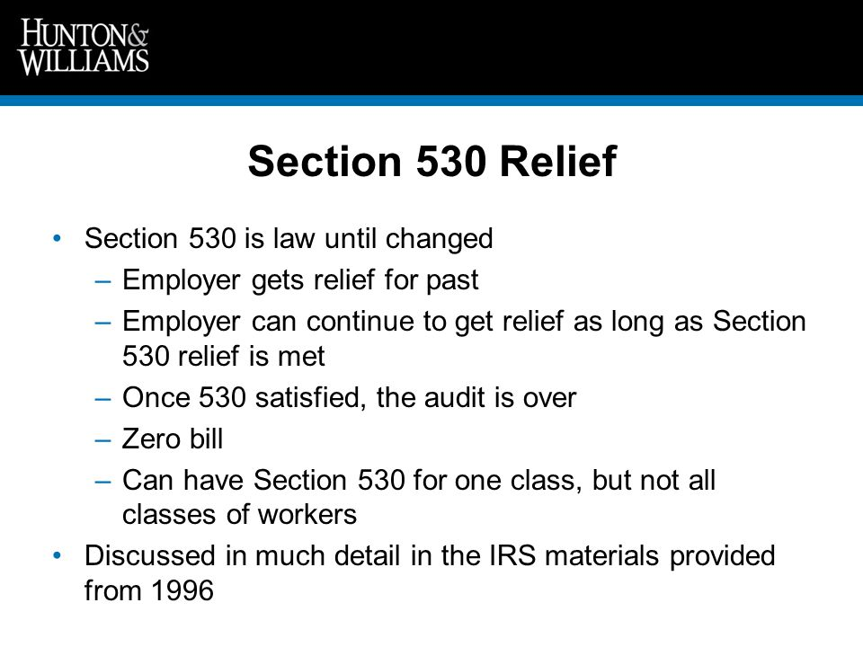 Section 530 Relief Section 530 is law until changed –Employer gets relief for past –Employer can continue to get relief as long as Section 530 relief is met –Once 530 satisfied, the audit is over –Zero bill –Can have Section 530 for one class, but not all classes of workers Discussed in much detail in the IRS materials provided from 1996
