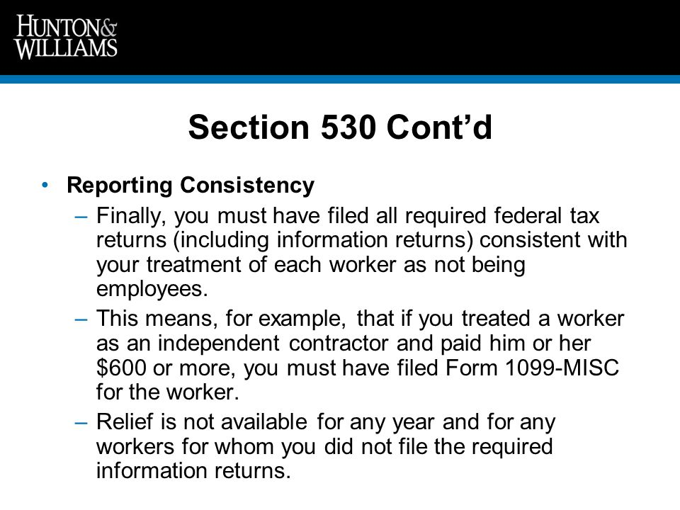 Section 530 Cont'd Reporting Consistency –Finally, you must have filed all required federal tax returns (including information returns) consistent with your treatment of each worker as not being employees.