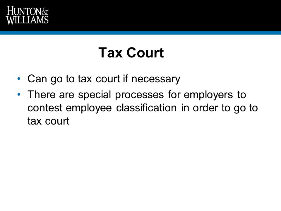 Tax Court Can go to tax court if necessary There are special processes for employers to contest employee classification in order to go to tax court