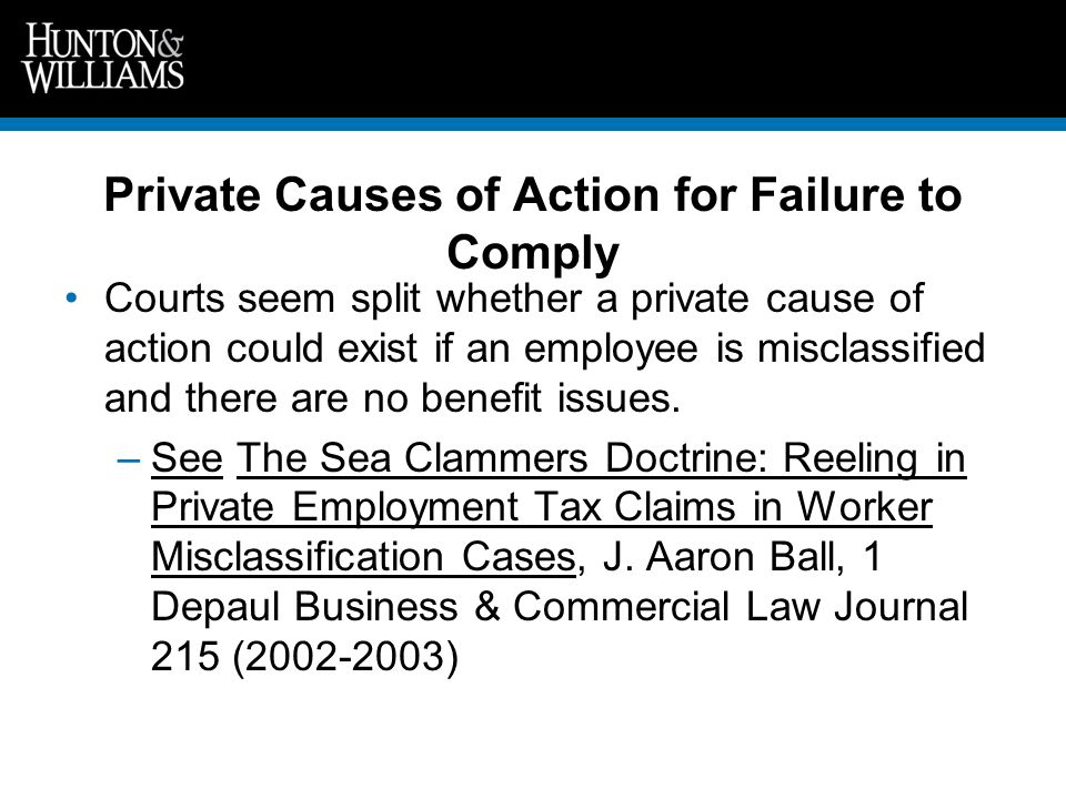 Private Causes of Action for Failure to Comply Courts seem split whether a private cause of action could exist if an employee is misclassified and there are no benefit issues.