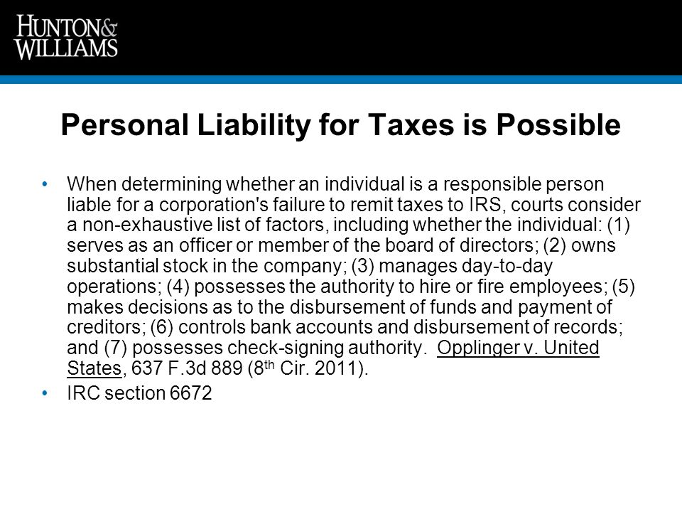 Personal Liability for Taxes is Possible When determining whether an individual is a responsible person liable for a corporation s failure to remit taxes to IRS, courts consider a non-exhaustive list of factors, including whether the individual: (1) serves as an officer or member of the board of directors; (2) owns substantial stock in the company; (3) manages day-to-day operations; (4) possesses the authority to hire or fire employees; (5) makes decisions as to the disbursement of funds and payment of creditors; (6) controls bank accounts and disbursement of records; and (7) possesses check-signing authority.