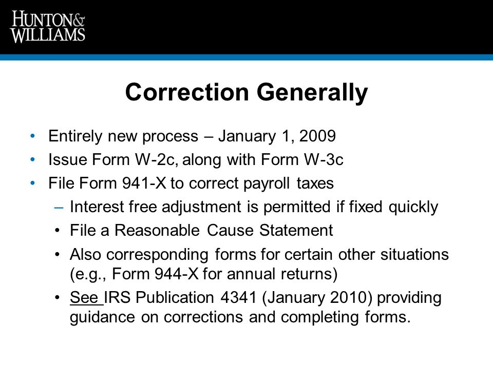 Correction Generally Entirely new process – January 1, 2009 Issue Form W-2c, along with Form W-3c File Form 941-X to correct payroll taxes –Interest free adjustment is permitted if fixed quickly File a Reasonable Cause Statement Also corresponding forms for certain other situations (e.g., Form 944-X for annual returns) See IRS Publication 4341 (January 2010) providing guidance on corrections and completing forms.