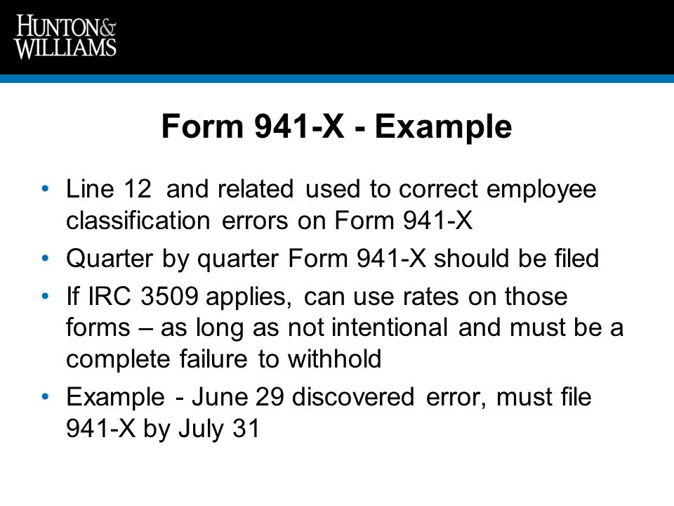 Form 941-X - Example Line 12 and related used to correct employee classification errors on Form 941-X Quarter by quarter Form 941-X should be filed If IRC 3509 applies, can use rates on those forms – as long as not intentional and must be a complete failure to withhold Example - June 29 discovered error, must file 941-X by July 31