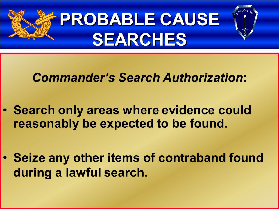 10 PROBABLE CAUSE SEARCHES Commander's Search Authorization: Based on probable Cause: Reasonable Belief (More more likely than not) that evidence or person will be found at location to be searched; Timely information (Not a Stale Tip); & Reliable Source of information (Credible).