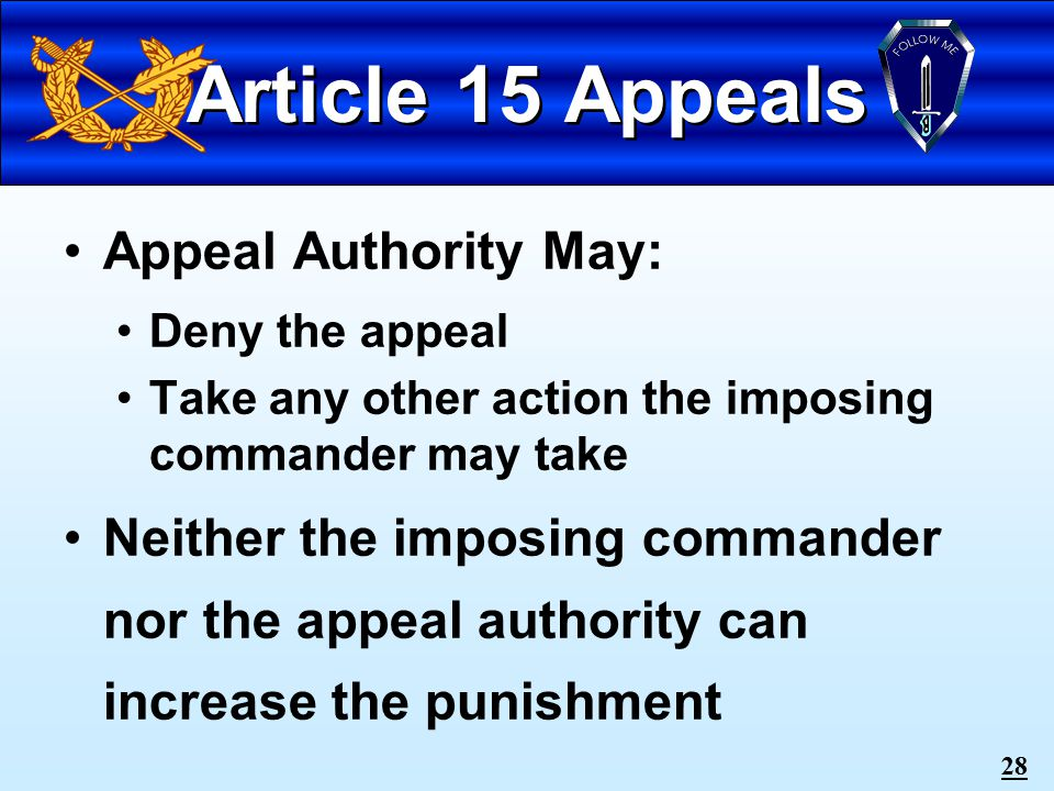27 Article 15 Appeals Imposing Commander May: Recommend denial of appeal Suspend any or all punishment Remit Restore any or all rank or pay Set Aside