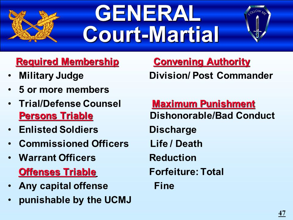 46 B.CD SPECIAL Court-Martial Required MembershipConvening AuthorityRequired Membership Convening Authority Military Judge Division/ Post Commander 3 or more members Maximum PunishmentTrial/Defense Counsel Maximum Punishment Bad Conduct Discharge Persons TriablePersons Triable Confinement - 6 months Enlisted Soldiers Reduction, Forfeiture: 2/3 of Pay per month for 6 months Offenses TriableOffenses Triable Fine Any non-capital offense punishable by the UCMJ