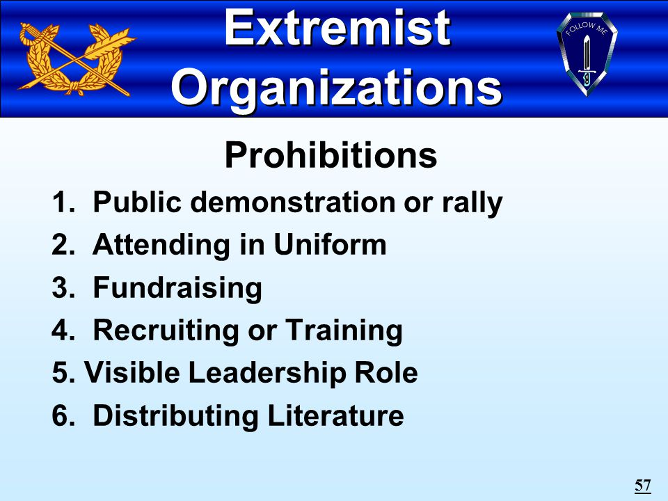 56 Extremist Organizations Participation is inconsistent with military service Organizations or activities which advocate racial, gender, ethnic hatred or intolerance Commanders have widespread authority to prohibit soldiers from participating in these activities