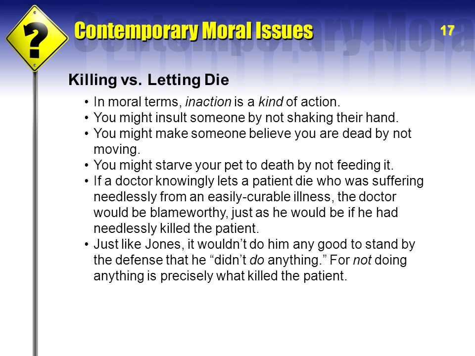 17 Killing vs.Letting Die In moral terms, inaction is a kind of action.