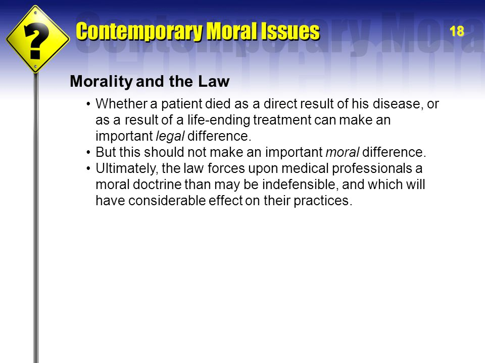 18 Morality and the Law Whether a patient died as a direct result of his disease, or as a result of a life-ending treatment can make an important lega