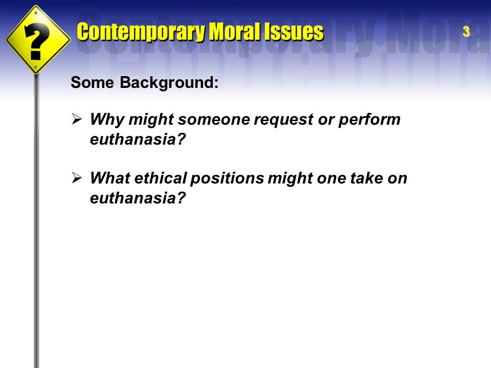 3 Some Background:  Why might someone request or perform euthanasia?  What ethical positions might one take on euthanasia?