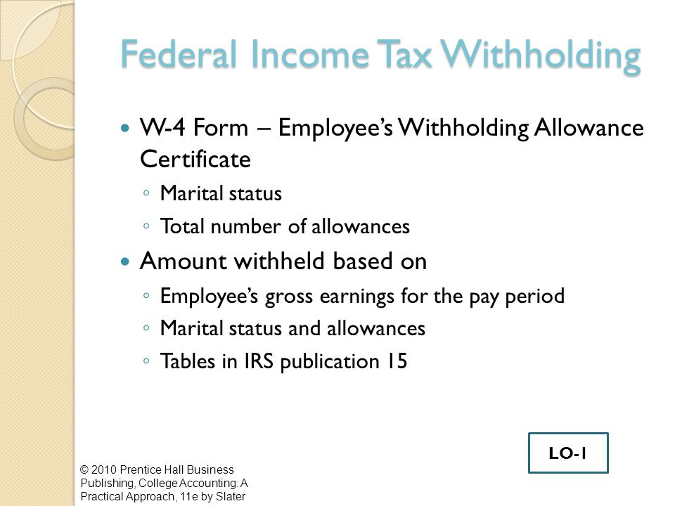 Federal Income Tax Withholding W-4 Form – Employee's Withholding Allowance Certificate ◦ Marital status ◦ Total number of allowances Amount withheld based on ◦ Employee's gross earnings for the pay period ◦ Marital status and allowances ◦ Tables in IRS publication 15 © 2010 Prentice Hall Business Publishing, College Accounting: A Practical Approach, 11e by Slater LO-1