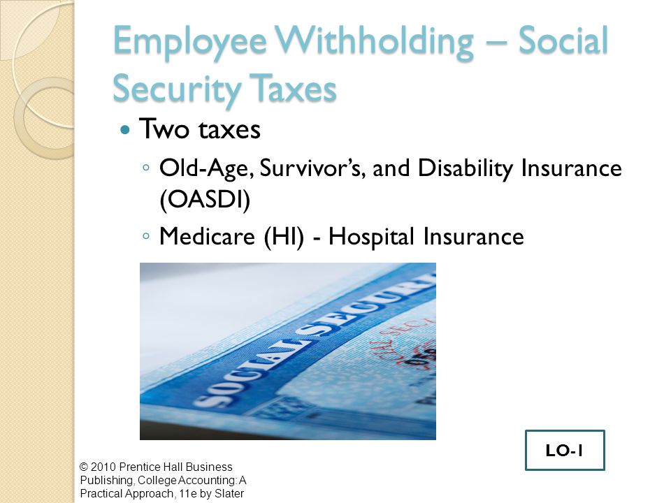 Employee Withholding – Social Security Taxes Two taxes ◦ Old-Age, Survivor's, and Disability Insurance (OASDI) ◦ Medicare (HI) - Hospital Insurance © 2010 Prentice Hall Business Publishing, College Accounting: A Practical Approach, 11e by Slater LO-1