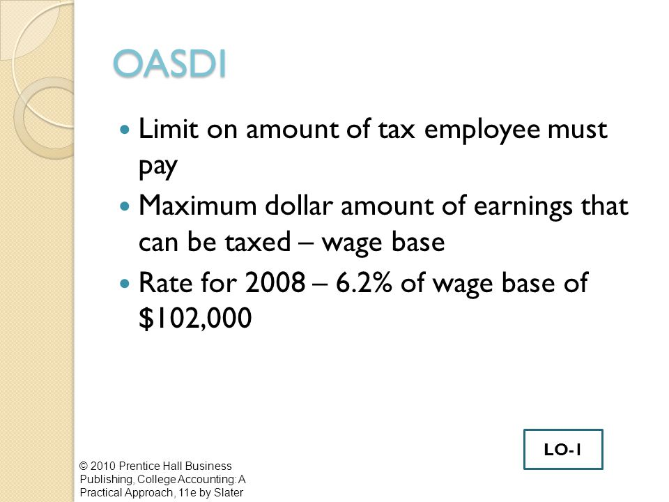 OASDI Limit on amount of tax employee must pay Maximum dollar amount of earnings that can be taxed – wage base Rate for 2008 – 6.2% of wage base of $102,000 © 2010 Prentice Hall Business Publishing, College Accounting: A Practical Approach, 11e by Slater LO-1