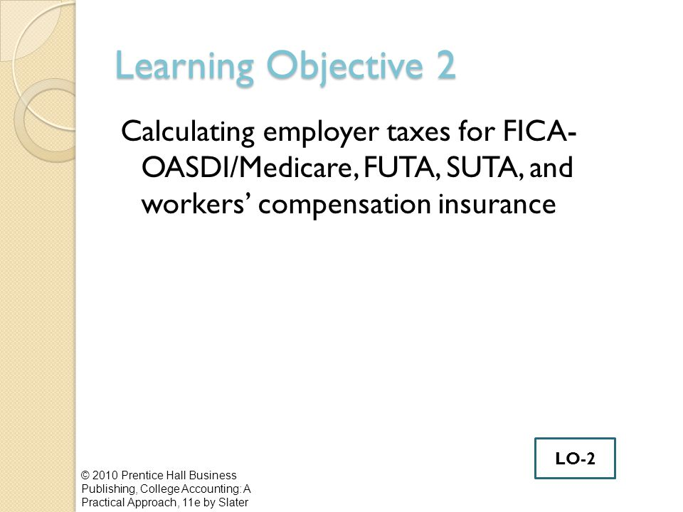Learning Objective 2 Calculating employer taxes for FICA- OASDI/Medicare, FUTA, SUTA, and workers' compensation insurance © 2010 Prentice Hall Business Publishing, College Accounting: A Practical Approach, 11e by Slater LO-2