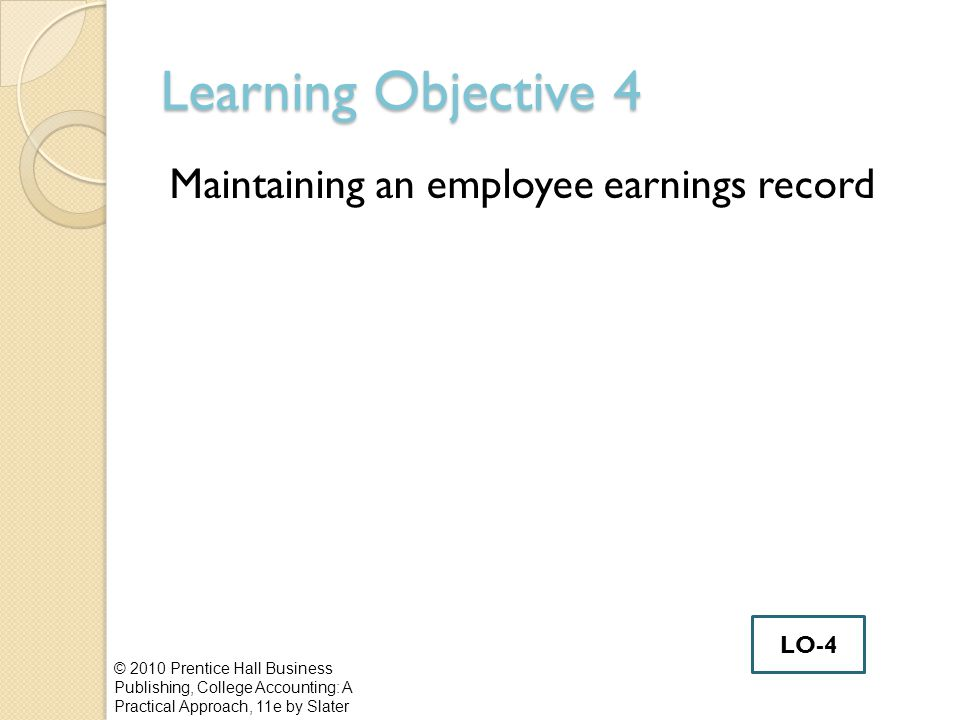 Learning Objective 4 Maintaining an employee earnings record © 2010 Prentice Hall Business Publishing, College Accounting: A Practical Approach, 11e by Slater LO-4