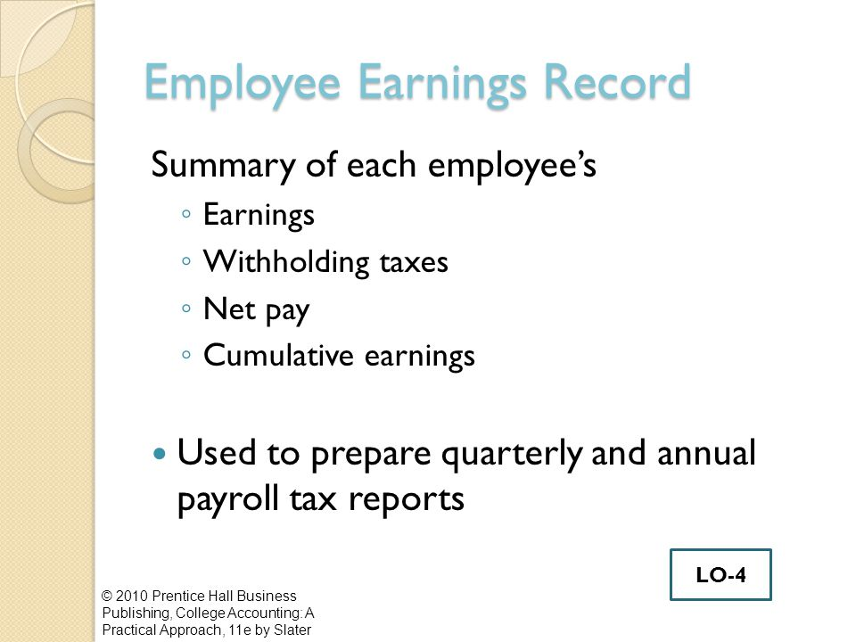 Employee Earnings Record Summary of each employee's ◦ Earnings ◦ Withholding taxes ◦ Net pay ◦ Cumulative earnings Used to prepare quarterly and annual payroll tax reports © 2010 Prentice Hall Business Publishing, College Accounting: A Practical Approach, 11e by Slater LO-4