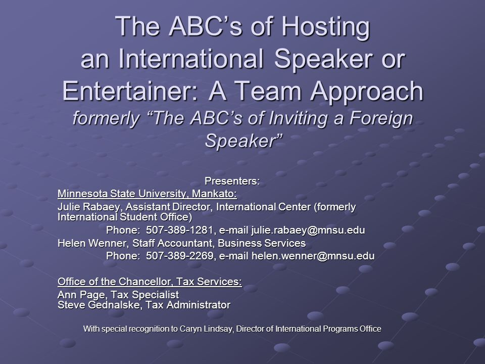 The ABC's of Hosting an International Speaker or Entertainer: A Team Approach formerly The ABC's of Inviting a Foreign Speaker Presenters: Minnesota State University, Mankato: Julie Rabaey, Assistant Director, International Center (formerly International Student Office) Phone: 507-389-1281, e-mail julie.rabaey@mnsu.edu Helen Wenner, Staff Accountant, Business Services Phone: 507-389-2269, e-mail helen.wenner@mnsu.edu Office of the Chancellor, Tax Services: Ann Page, Tax Specialist Steve Gednalske, Tax Administrator With special recognition to Caryn Lindsay, Director of International Programs Office
