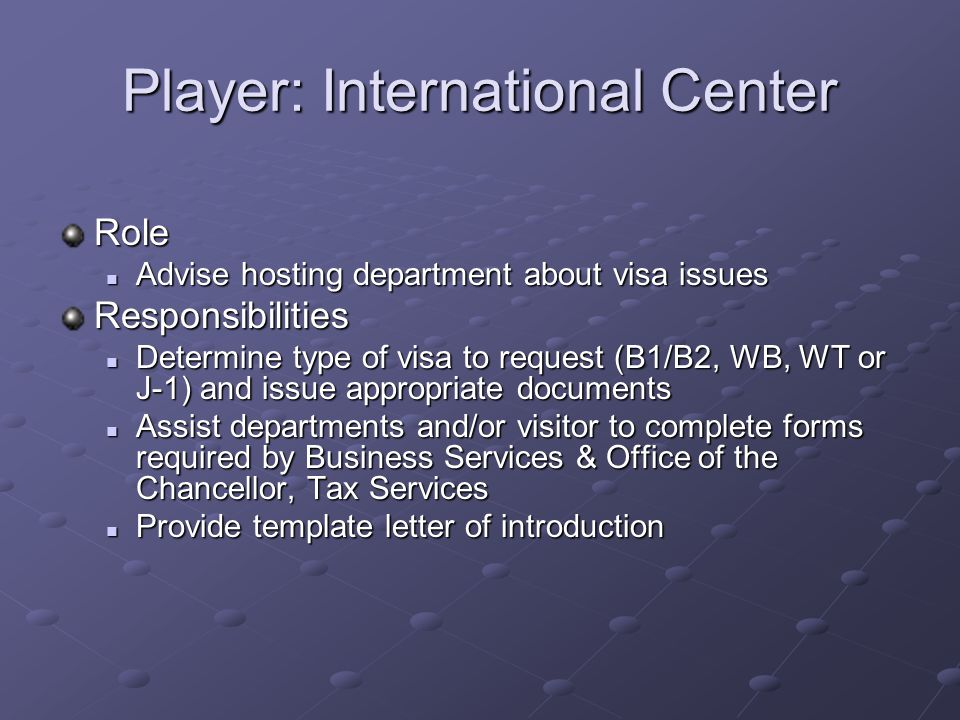 Player: International Center Role Advise hosting department about visa issues Advise hosting department about visa issuesResponsibilities Determine type of visa to request (B1/B2, WB, WT or J-1) and issue appropriate documents Determine type of visa to request (B1/B2, WB, WT or J-1) and issue appropriate documents Assist departments and/or visitor to complete forms required by Business Services & Office of the Chancellor, Tax Services Assist departments and/or visitor to complete forms required by Business Services & Office of the Chancellor, Tax Services Provide template letter of introduction Provide template letter of introduction