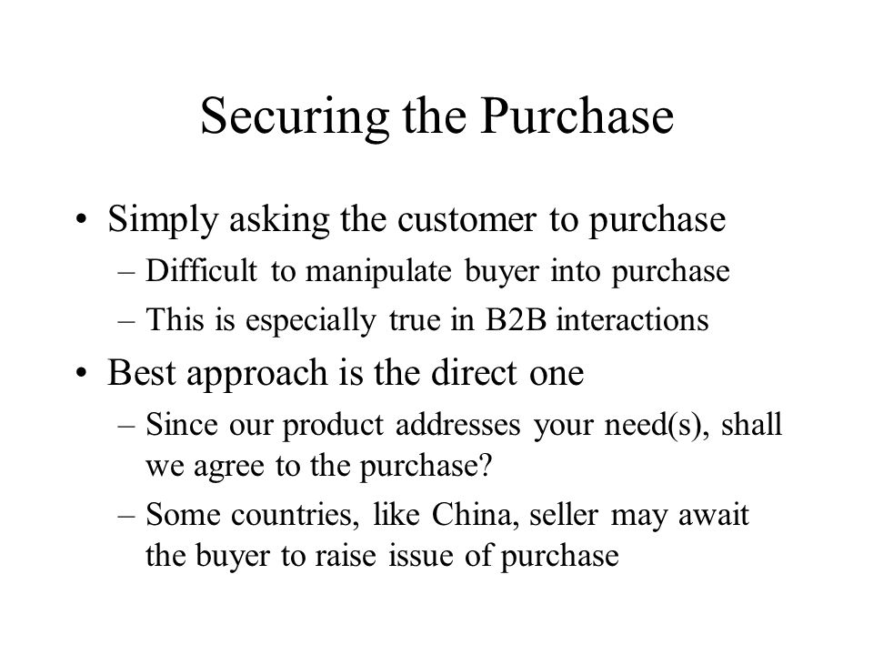Securing the Purchase Simply asking the customer to purchase –Difficult to manipulate buyer into purchase –This is especially true in B2B interactions Best approach is the direct one –Since our product addresses your need(s), shall we agree to the purchase.