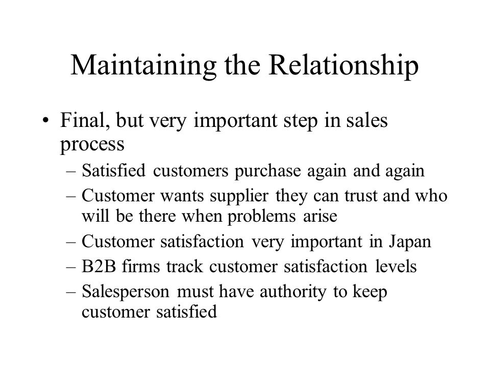 Maintaining the Relationship Final, but very important step in sales process –Satisfied customers purchase again and again –Customer wants supplier they can trust and who will be there when problems arise –Customer satisfaction very important in Japan –B2B firms track customer satisfaction levels –Salesperson must have authority to keep customer satisfied