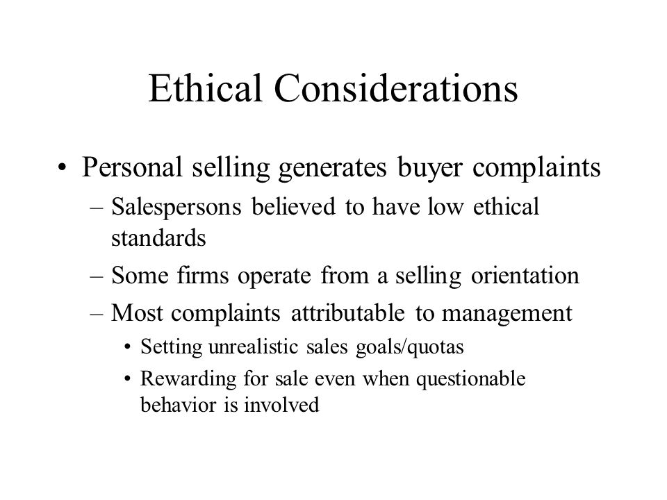 Ethical Considerations Personal selling generates buyer complaints –Salespersons believed to have low ethical standards –Some firms operate from a selling orientation –Most complaints attributable to management Setting unrealistic sales goals/quotas Rewarding for sale even when questionable behavior is involved