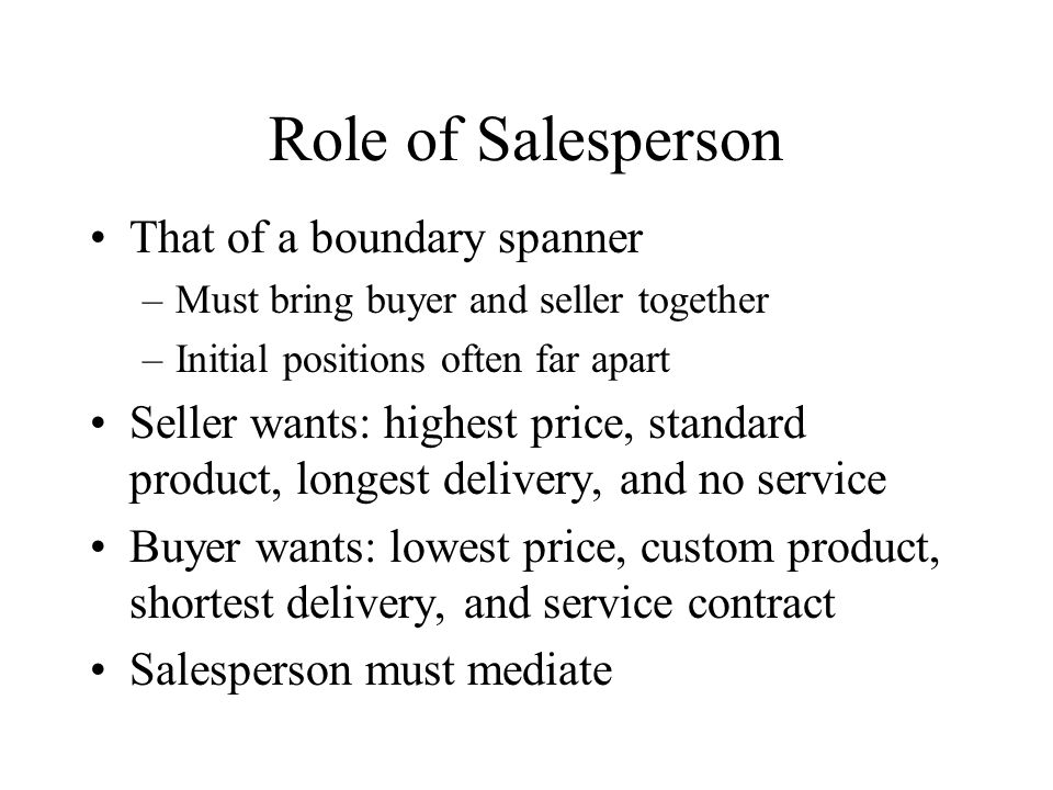 Role of Salesperson That of a boundary spanner –Must bring buyer and seller together –Initial positions often far apart Seller wants: highest price, standard product, longest delivery, and no service Buyer wants: lowest price, custom product, shortest delivery, and service contract Salesperson must mediate