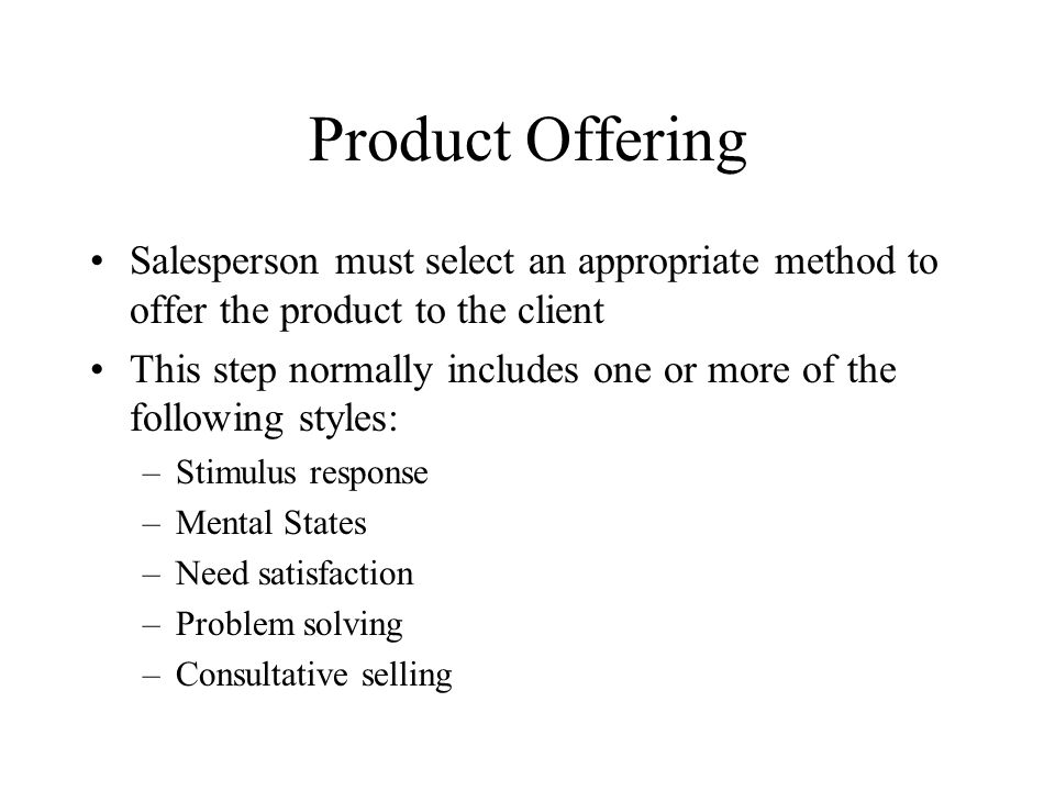 Product Offering Salesperson must select an appropriate method to offer the product to the client This step normally includes one or more of the following styles: –Stimulus response –Mental States –Need satisfaction –Problem solving –Consultative selling