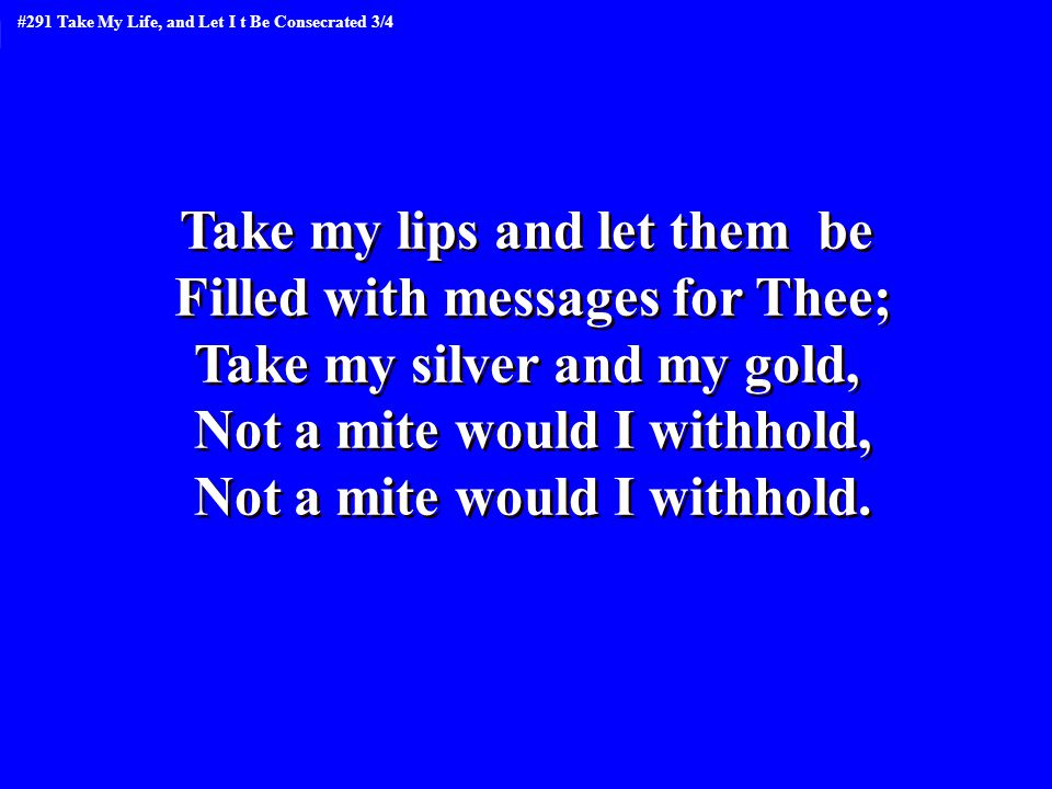 Take my lips and let them be Filled with messages for Thee; Take my silver and my gold, Not a mite would I withhold, Not a mite would I withhold. Take