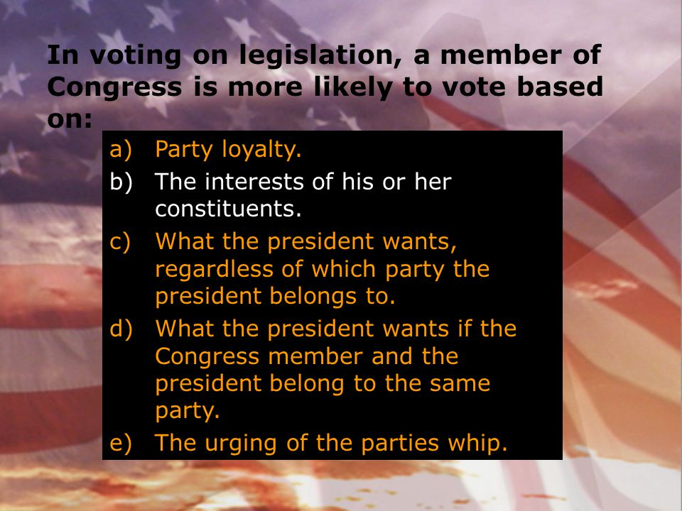 In voting on legislation, a member of Congress is more likely to vote based on: a)Party loyalty. b)The interests of his or her constituents. c)What th