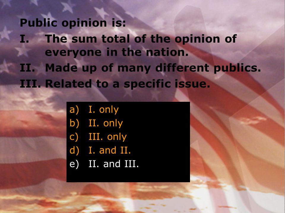 Public opinion is: I.The sum total of the opinion of everyone in the nation. II.Made up of many different publics. III.Related to a specific issue. a)