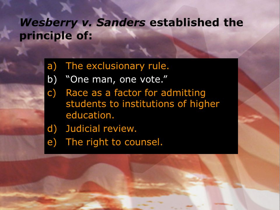 """Wesberry v. Sanders established the principle of: a)The exclusionary rule. b)""""One man, one vote."""" c)Race as a factor for admitting students to institu"""