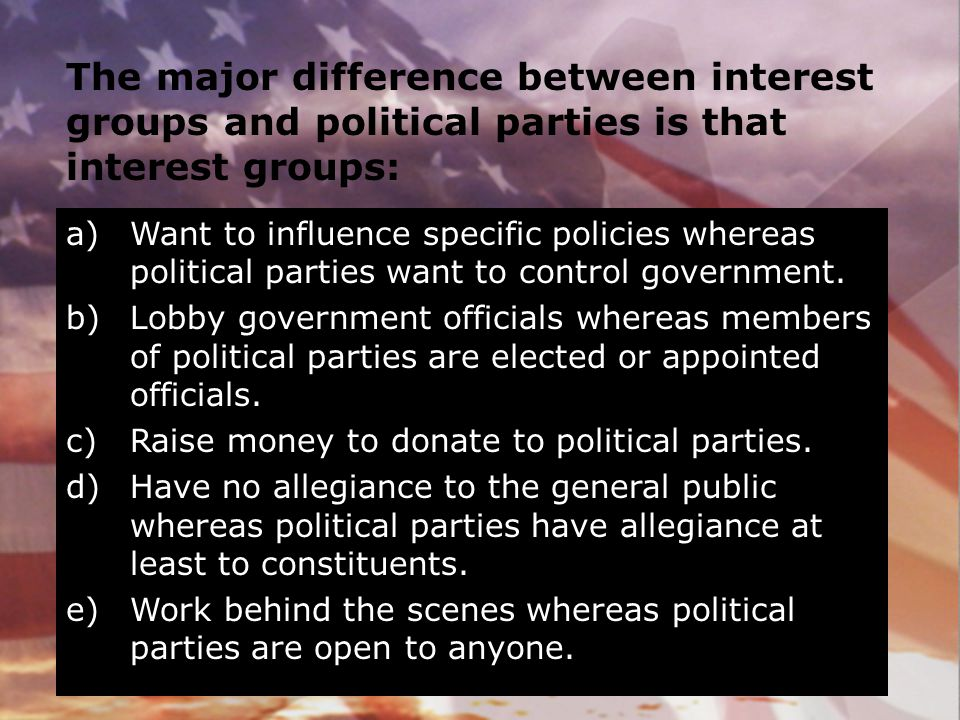 The major difference between interest groups and political parties is that interest groups: a)Want to influence specific policies whereas political pa