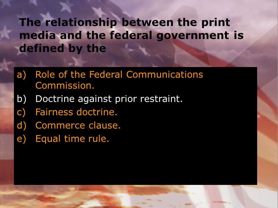 The relationship between the print media and the federal government is defined by the a)Role of the Federal Communications Commission. b)Doctrine agai