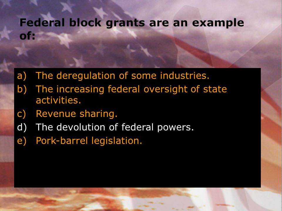 Federal block grants are an example of: a)The deregulation of some industries. b)The increasing federal oversight of state activities. c)Revenue shari