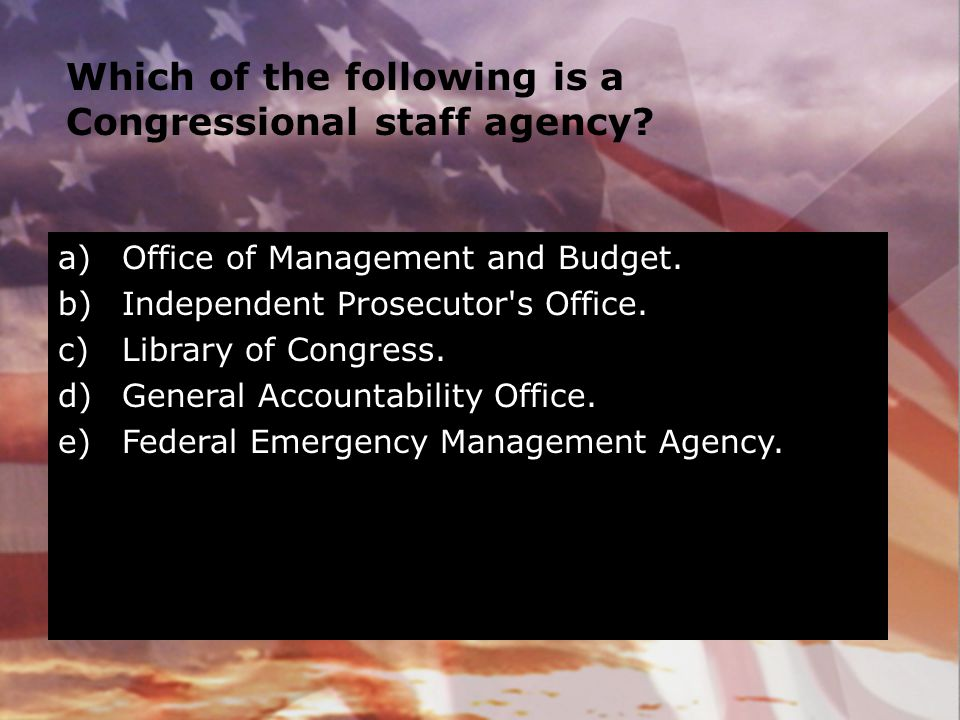 Which of the following is a Congressional staff agency? a)Office of Management and Budget. b)Independent Prosecutor's Office. c)Library of Congress. d