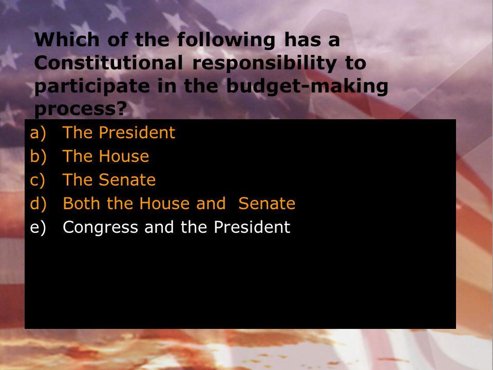 Which of the following has a Constitutional responsibility to participate in the budget-making process? a)The President b)The House c)The Senate d)Bot