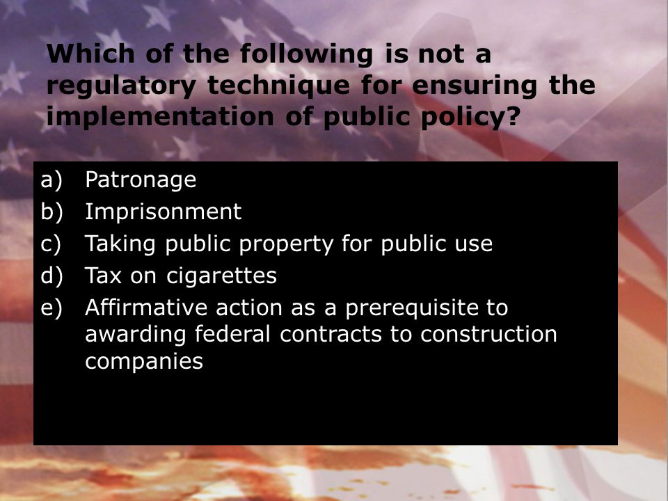 Which of the following is not a regulatory technique for ensuring the implementation of public policy? a)Patronage b)Imprisonment c)Taking public prop