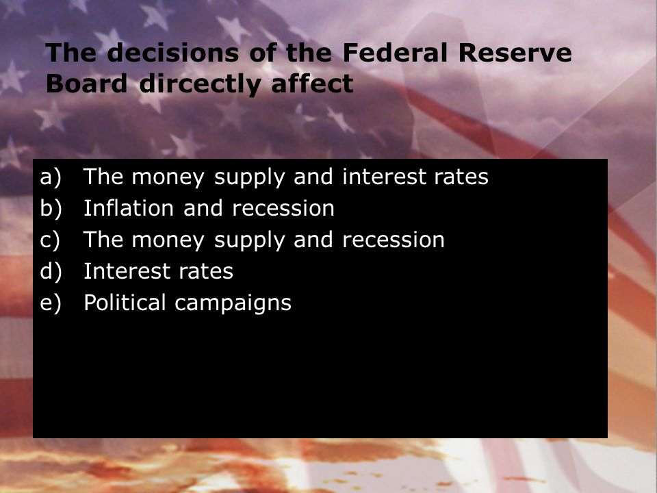 The decisions of the Federal Reserve Board dircectly affect a)The money supply and interest rates b)Inflation and recession c)The money supply and rec