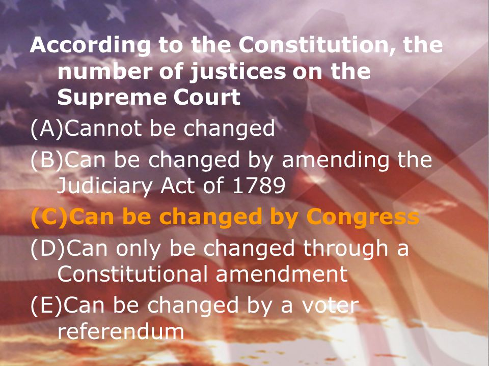 According to the Constitution, the number of justices on the Supreme Court (A)Cannot be changed (B)Can be changed by amending the Judiciary Act of 178