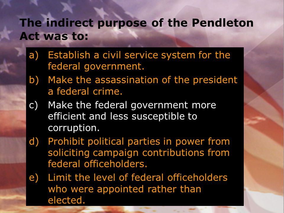 The indirect purpose of the Pendleton Act was to: a)Establish a civil service system for the federal government. b)Make the assassination of the presi