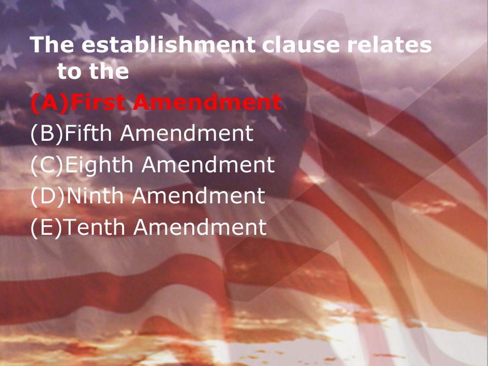 The establishment clause relates to the (A)First Amendment (B)Fifth Amendment (C)Eighth Amendment (D)Ninth Amendment (E)Tenth Amendment