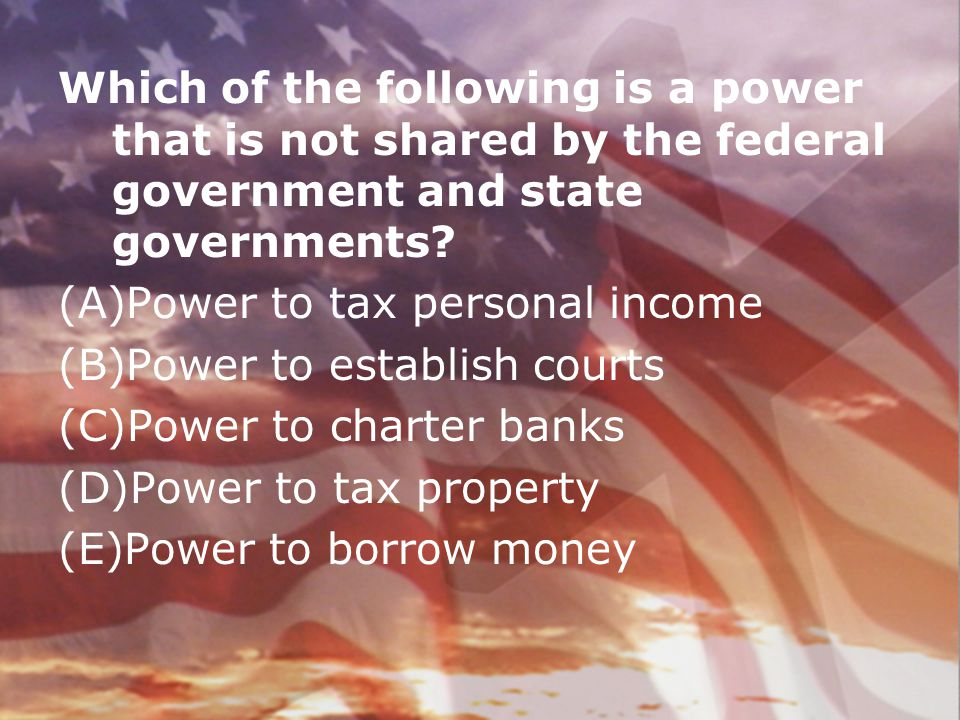Which of the following is a power that is not shared by the federal government and state governments? (A)Power to tax personal income (B)Power to esta